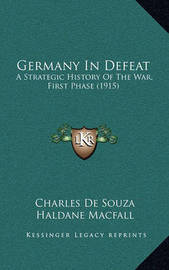 Germany in Defeat: A Strategic History of the War, First Phase (1915) by Charles De Souza