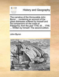 The Narrative of the Honourable John Byron ... Containing an Account of the Great Distresses Suffered by Himself and His Companions on the Coast of Patagonia, from the Year 1740, Till ... 1746. ... Written by Himself. the Second Edition. by John Byron