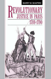 Revolutionary Justice in Paris, 1789-1790 by Barry M. Shapiro