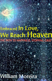 Embraced in Love, We Reach Heaven: The Path to Happiness, Stopping Grief by William Moreira