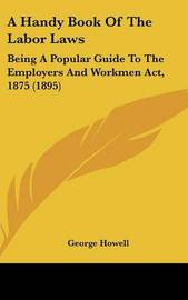 A Handy Book of the Labor Laws: Being a Popular Guide to the Employers and Workmen ACT, 1875 (1895) by George Howell
