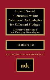 How to Select Hazardous Waste Treatment Technologies for Soils and Sludges by Gerard Meurant