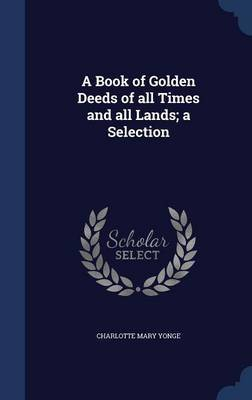 A Book of Golden Deeds of All Times and All Lands; A Selection by Charlotte Mary Yonge
