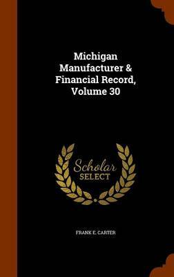 Michigan Manufacturer & Financial Record, Volume 30 by Frank E Carter image