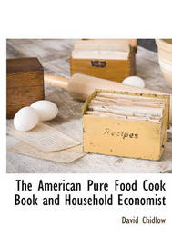 The American Pure Food Cook Book and Household Economist by David Chidlow