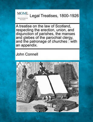 A Treatise on the Law of Scotland, Respecting the Erection, Union, and Disjunction of Parishes, the Manses and Glebes of the Parochial Clergy, and the Patronage of Churches by John Connell image