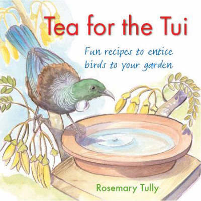 Tea for the Tui: Fun Recipes to Entice Birds into Your Garden by Rosemary Tully image