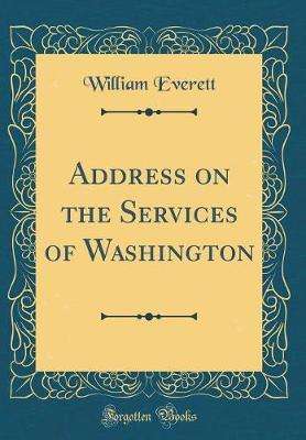 Address on the Services of Washington (Classic Reprint) by William Everett