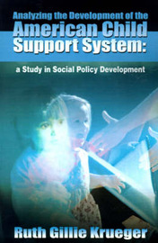 Analyzing the Development of the American Child Support System: A Study in Social Policy Development by Ruth Gillie Krueger image