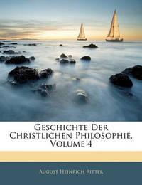 Geschichte Der Christlichen Philosophie, Volume 4 by August Heinrich Ritter image