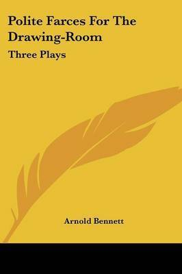 Polite Farces for the Drawing-Room: Three Plays by Arnold Bennett