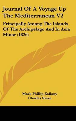 Journal Of A Voyage Up The Mediterranean V2: Principally Among The Islands Of The Archipelago And In Asia Minor (1826) by Mark Phillip Zallony
