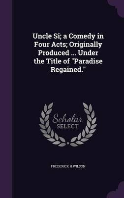 Uncle Si; A Comedy in Four Acts; Originally Produced ... Under the Title of Paradise Regained. by Frederick H Wilson