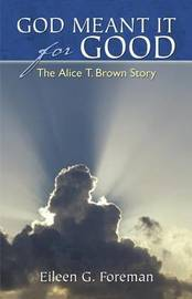 God Meant It for Good the Alice T. Brown Story by Eileen G Foreman