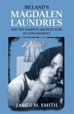 Ireland'S Magdalen Laundries and the Nation's Architecture of Containment by James M Smith