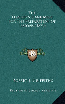 The Teacher's Handbook for the Preparation of Lessons (1872) by Robert J Griffiths image