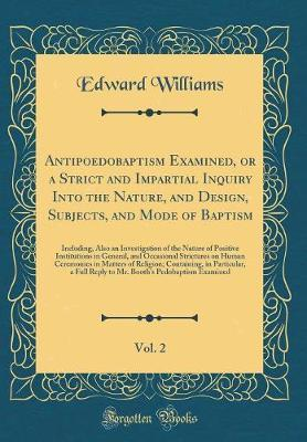 Antipoedobaptism Examined, or a Strict and Impartial Inquiry Into the Nature, and Design, Subjects, and Mode of Baptism, Vol. 2 by Edward Williams