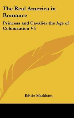 The Real America in Romance: Princess and Cavalier the Age of Colonization V4 by Edwin Markham