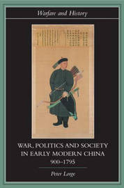 War, Politics and Society in Early Modern China, 900-1795 by Peter Lorge