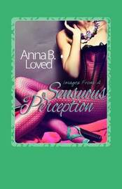Images from a Sensuous Perception by Anna B Loved