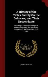 A History of the Talley Family on the Delaware, and Their Descendants; Including a Genealogical Register, Modern Biography and Miscellany. Early History and Genealogy from 1686 by George A Talley