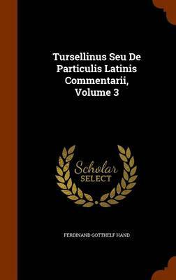 Tursellinus Seu de Particulis Latinis Commentarii, Volume 3 by Ferdinand Gotthelf Hand