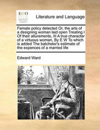 Female Policy Detected Or, the Arts of a Designing Woman Laid Open Treating I of Their Allurements, III a True Character of a Virtuous Woman, by E W to Which Is Added the Batchelor's Estimate of the Expences of a Married Life by Edward Ward