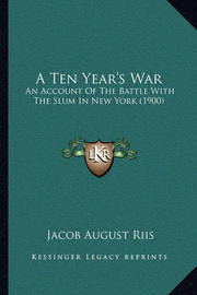 A Ten Year's War: An Account of the Battle with the Slum in New York (1900) by Jacob August Riis