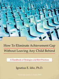 How To Eliminate Achievement Gap Without Leaving Any Child Behind by Ignatius E. Idio Ph.D.