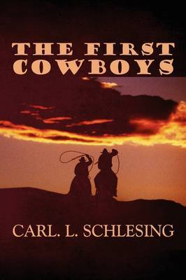 The First Cowboys by Carl L. Schlesing