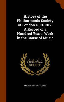 History of the Philharmonic Society of London 1813-1912. a Record of a Hundred Years' Work in the Cause of Music by Myles Birket Foster