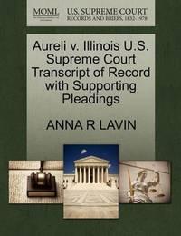 Aureli V. Illinois U.S. Supreme Court Transcript of Record with Supporting Pleadings by Anna R Lavin