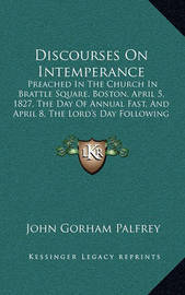 Discourses on Intemperance Discourses on Intemperance: Preached in the Church in Brattle Square, Boston, April 5, 1preached in the Church in Brattle Square, Boston, April 5, 1827, the Day of Annual Fast, and April 8, the Lord's Day Fol827, the Day of Annu by John Gorham Palfrey