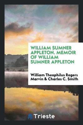 William Sumner Appleton. Memoir of William Sumner Appleton by William Theophilus Rogers Marvin