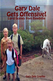 Gary Dale Gets Offensive!: Lurid Scenes from Bawdville by Gary Dale Cearley