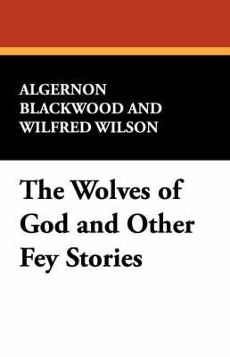 The Wolves of God and Other Fey Stories by Algernon Blackwood