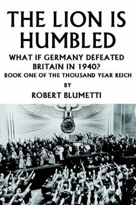 The Lion Is Humbled: What If Germany Defeated Britain in 1940? by Robert Blumetti