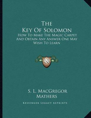 The Key of Solomon: How to Make the Magic Carpet and Obtain Any Answer One May Wish to Learn by S.L. MacGregor Mathers
