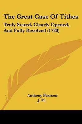 The Great Case Of Tithes: Truly Stated, Clearly Opened, And Fully Resolved (1720) by Anthony Pearson