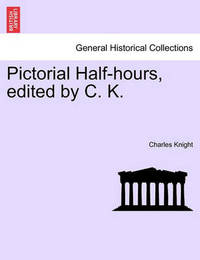 Pictorial Half-Hours, Edited by C. K. by Charles Knight