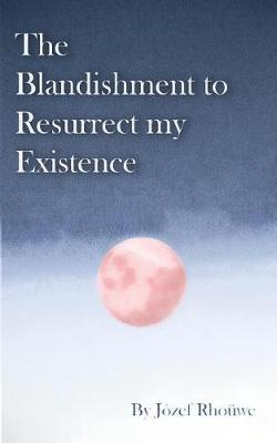 The Blandishment to Resurrect My Existence by Jozef Rhouwe