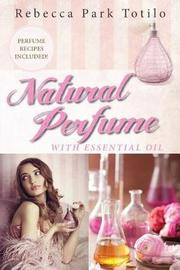 Natural Perfume with Essential Oil by Rebecca Park Totilo