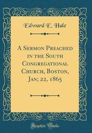 A Sermon Preached in the South Congregational Church, Boston, Jan; 22, 1865 (Classic Reprint) by Edward E Hale image