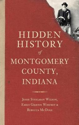 Hidden History of Montgomery County, Indiana by Jodie Steelman Wilson