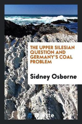 The Upper Silesian Question and Germany's Coal Problem by Sidney Osborne