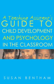 A Teaching Assistant's Guide to Child Development and Psychology in the Classroom by Susan Bentham