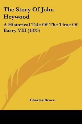 The Story Of John Heywood: A Historical Tale Of The Time Of Barry VIII (1873) by Charles Bruce image