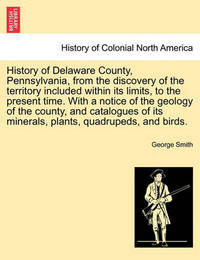 History of Delaware County, Pennsylvania, from the Discovery of the Territory Included Within Its Limits, to the Present Time. with a Notice of the Geology of the County, and Catalogues of Its Minerals, Plants, Quadrupeds, and Birds. by George Smith