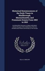 Historical Reminiscences of the Early Times in Marlborough, Massachusetts, and Prominent Events from 1860 to 1910 by Ella A Bigelow