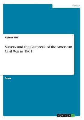 Slavery and the Outbreak of the American Civil War in 1861 by Aqmar Hm